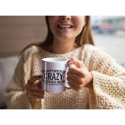 Crazy To Work Here We Will Train You 11 oz Mug Ceramic Novelty For Staff & Workers