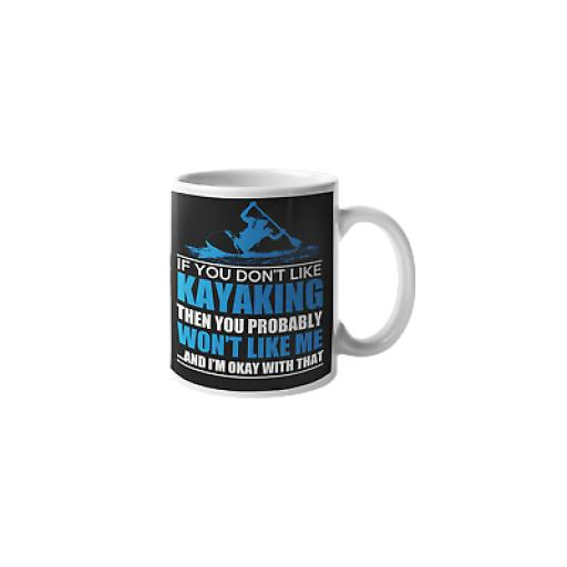 If You Don't Like Kayaking Then You Probably Won't Like Me 11 oz Mug