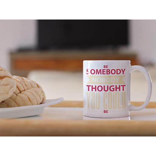 Be Somebody Nobody Thought You Could Be 11oz Mug Ceramic Novelty Design Gift