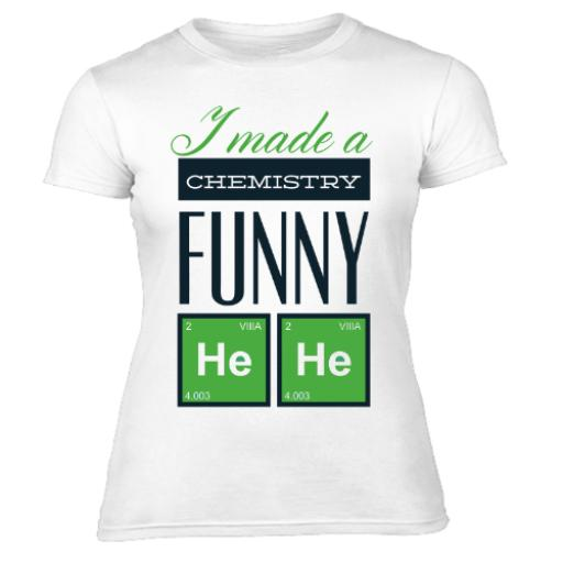 Body Chemistry Just Made A Chemistry Funny Women's T-Shirt